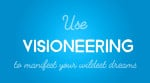 Use Visioneering to Manifest Your Wildest Dreams