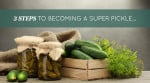 3 Steps To Becoming A Super Pickle…
