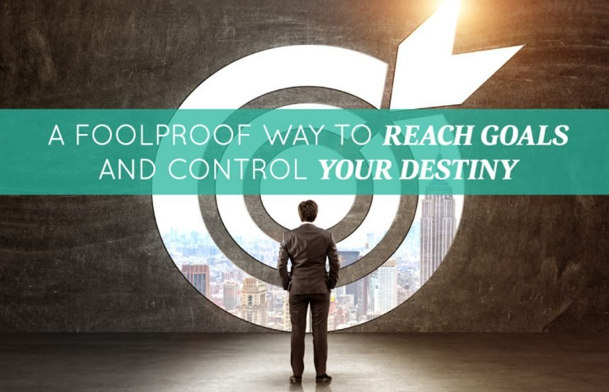 A Foolproof Way to Reach Goals and Control Your Destiny