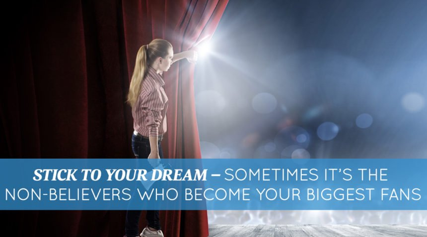 Stick To Your Dream – Sometimes It's The Non-Believers Who Become Your Biggest Fans
