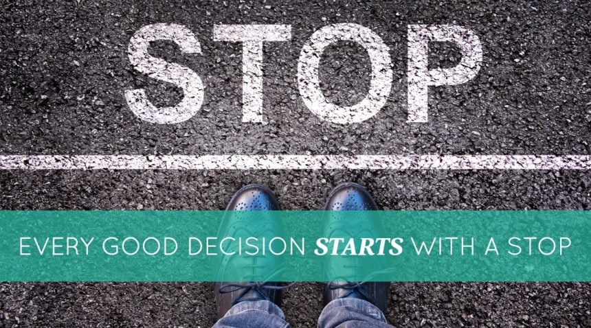 Every Good Decision Starts With A Stop