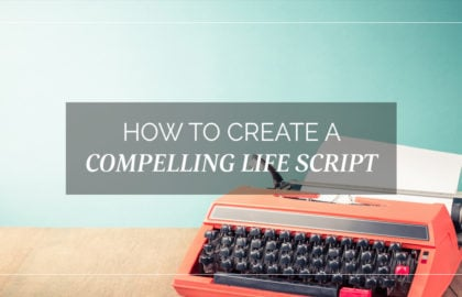 How to Create a Compelling Life Script