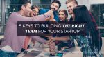 5 Keys to Building the Right Team for Your Startup