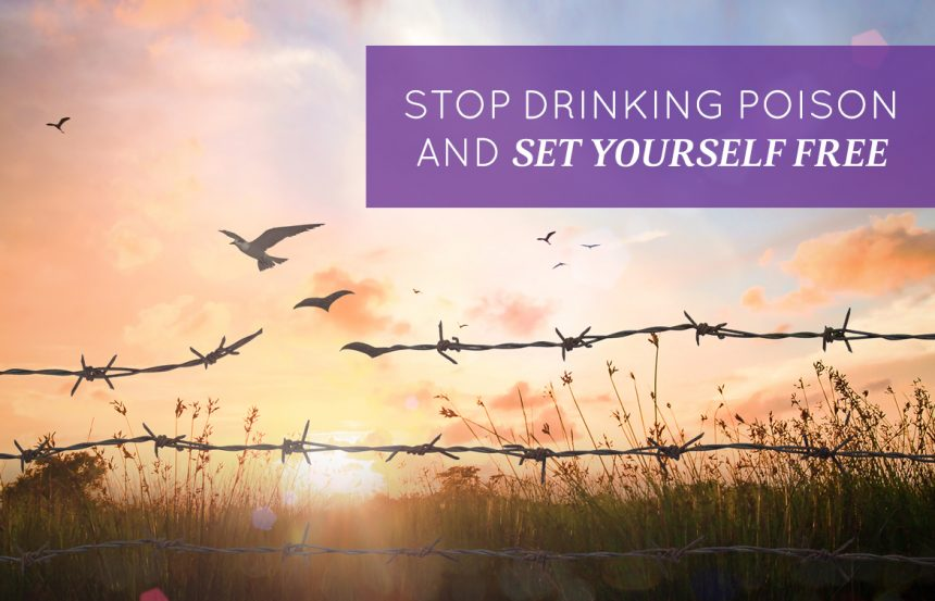 Stop Drinking Poison and Set Yourself Free
