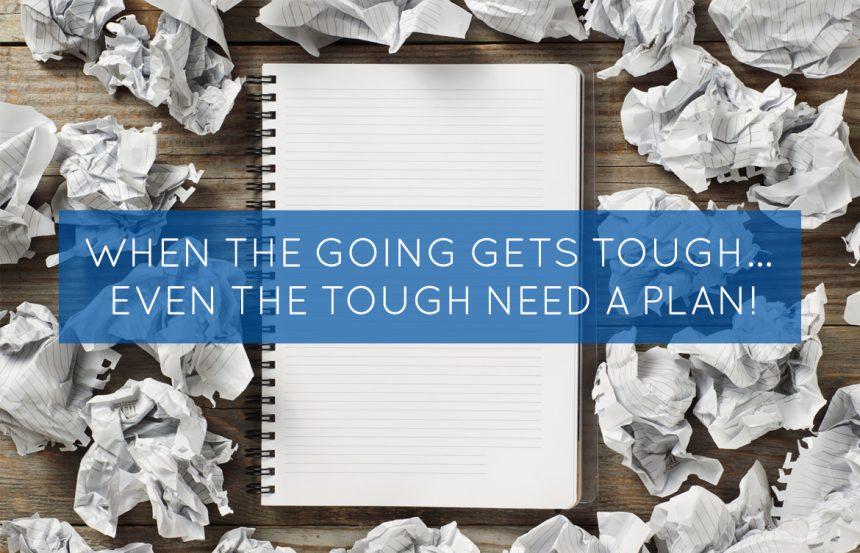 When the Going Gets Tough… Even The Tough Need A Plan!