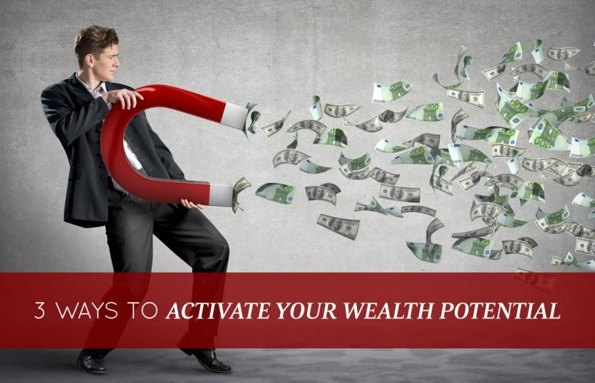 3 Ways to Activate Your Wealth Potential – Starting TODAY