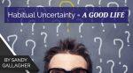 Habitual Uncertainty = A Good Life