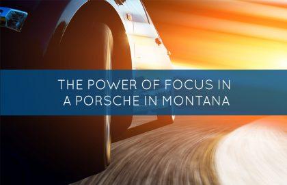 The Power of Focus in a Porsche in Montana
