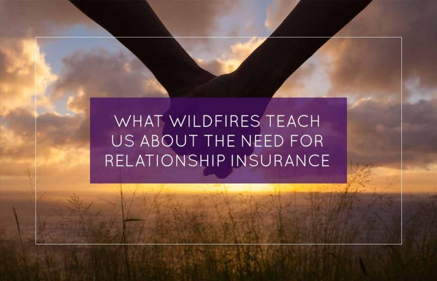 What Wildfires Teach Us About The Need For Relationship Insurance