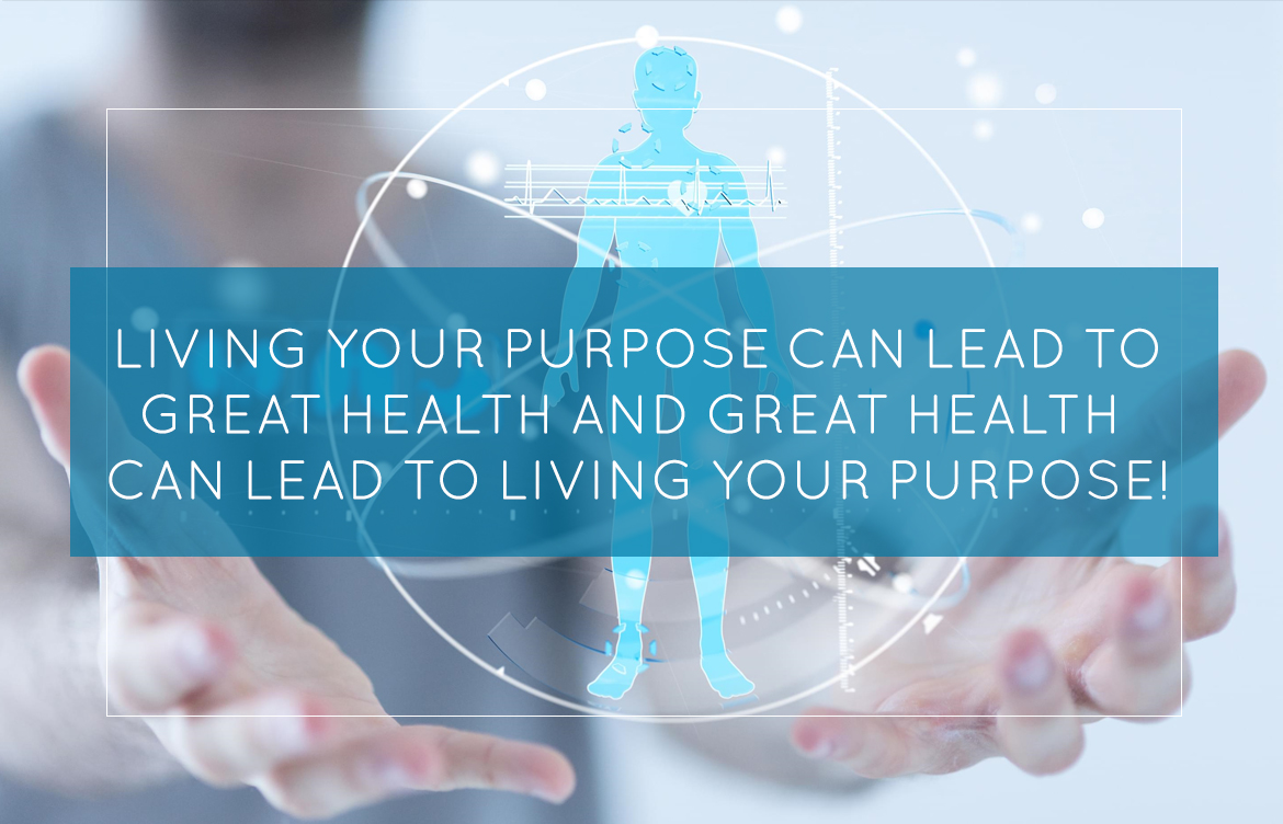 Living Your Purpose Can Lead to Great Health and Great Health Can Lead to Living Your Purpose!