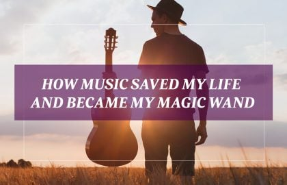How Music Saved My Life and Became My Magic Wand