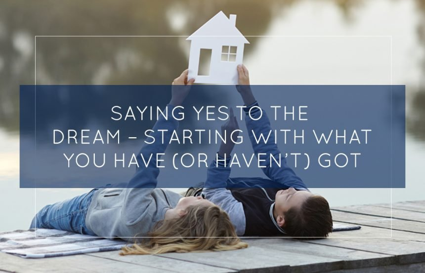 Saying YES To The Dream – Starting With What You Have (Or Haven't) Got