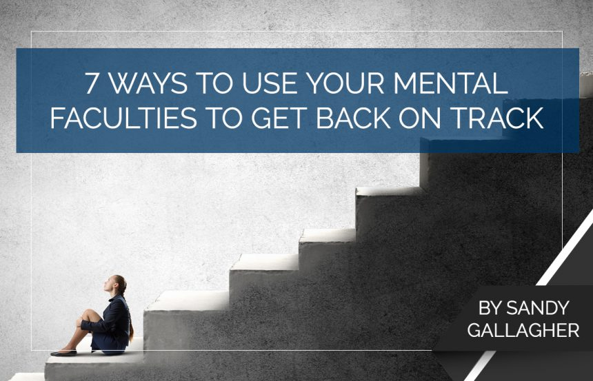 7 Ways to Use Your Mental Faculties to Get Back on Track