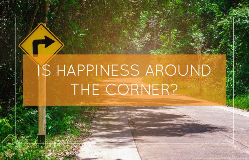 Is Happiness Around The Corner?