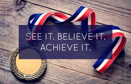 See It. Believe It. Achieve It.